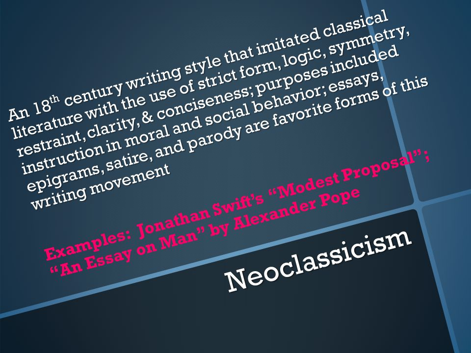 Neoclassicism An 18 th century writing style that imitated classical literature with the use of strict form, logic, symmetry, restraint, clarity, & conciseness; purposes included instruction in moral and social behavior; essays, epigrams, satire, and parody are favorite forms of this writing movement Examples: Jonathan Swift's Modest Proposal ; An Essay on Man by Alexander Pope