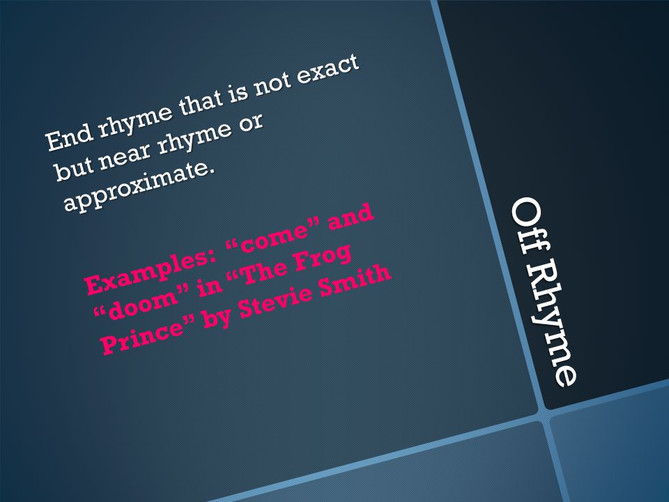 Off Rhyme End rhyme that is not exact but near rhyme or approximate.
