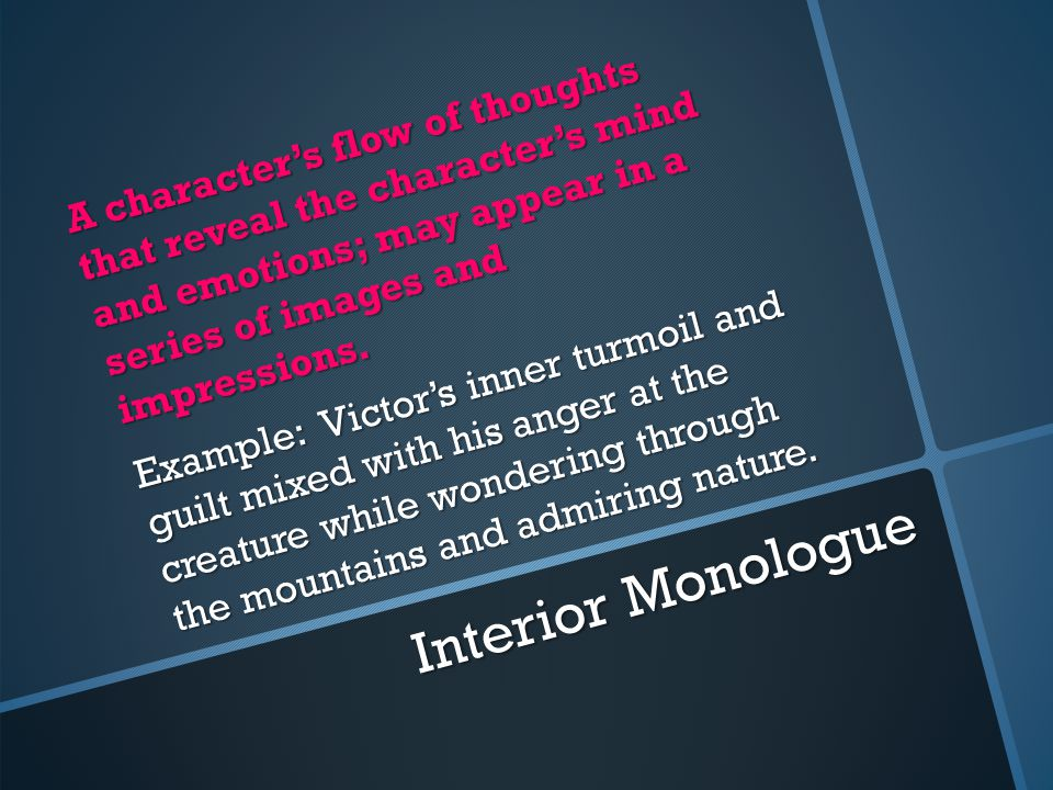 Interior Monologue A character's flow of thoughts that reveal the character's mind and emotions; may appear in a series of images and impressions.