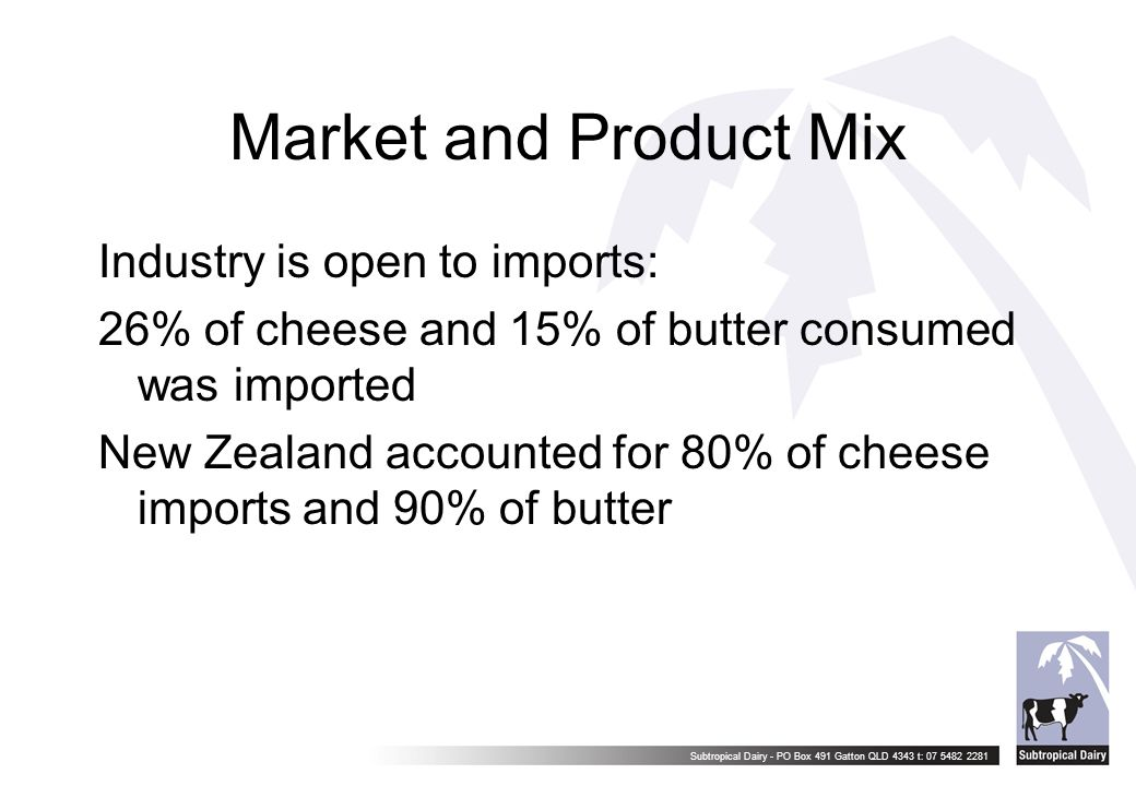 Subtropical Dairy - PO Box 491 Gatton QLD 4343 t: 07 5482 2281 Market and Product Mix Industry is open to imports: 26% of cheese and 15% of butter con