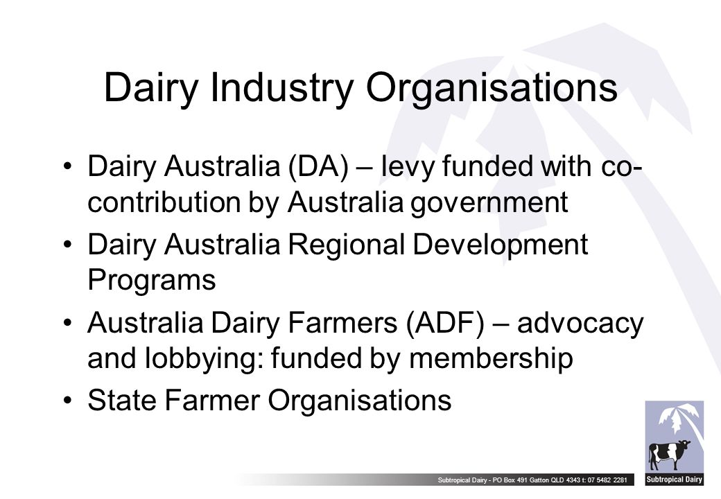 Subtropical Dairy - PO Box 491 Gatton QLD 4343 t: 07 5482 2281 Dairy Industry Organisations Dairy Australia (DA) – levy funded with co- contribution b