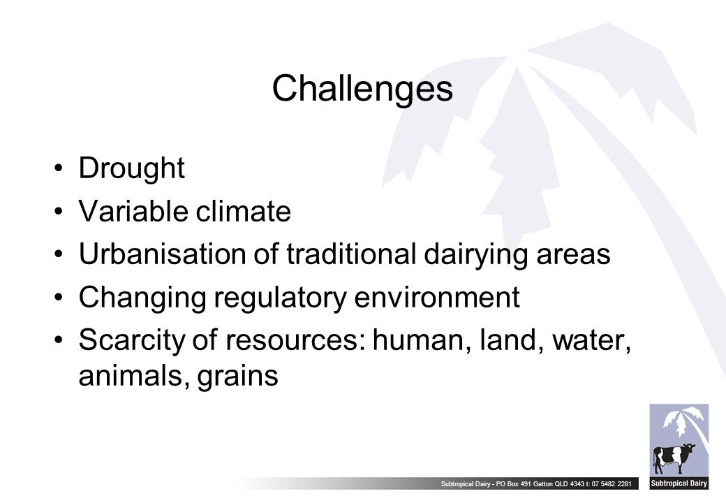 Subtropical Dairy - PO Box 491 Gatton QLD 4343 t: 07 5482 2281 Challenges Drought Variable climate Urbanisation of traditional dairying areas Changing