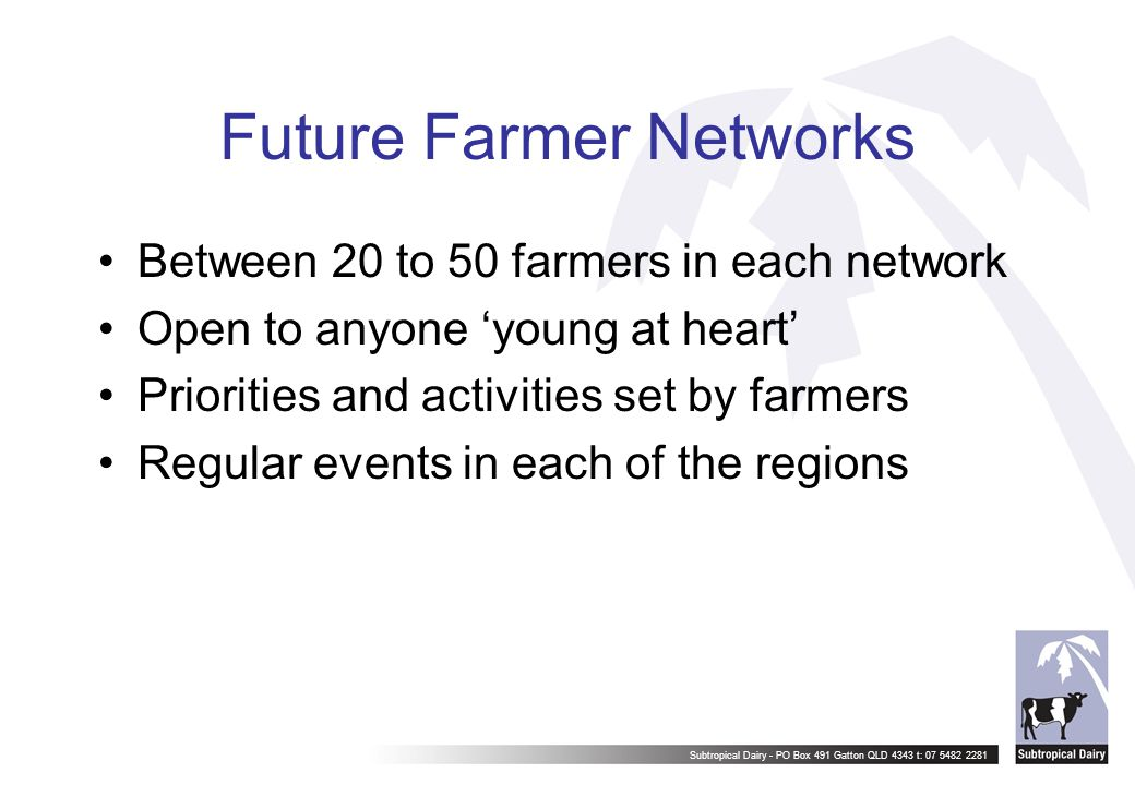 Subtropical Dairy - PO Box 491 Gatton QLD 4343 t: 07 5482 2281 Future Farmer Networks Between 20 to 50 farmers in each network Open to anyone 'young a