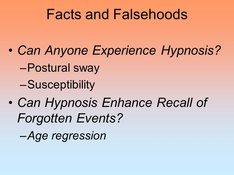 Facts and Falsehoods Can Anyone Experience Hypnosis? –Postural sway –Susceptibility Can Hypnosis Enhance Recall of Forgotten Events? –Age regression