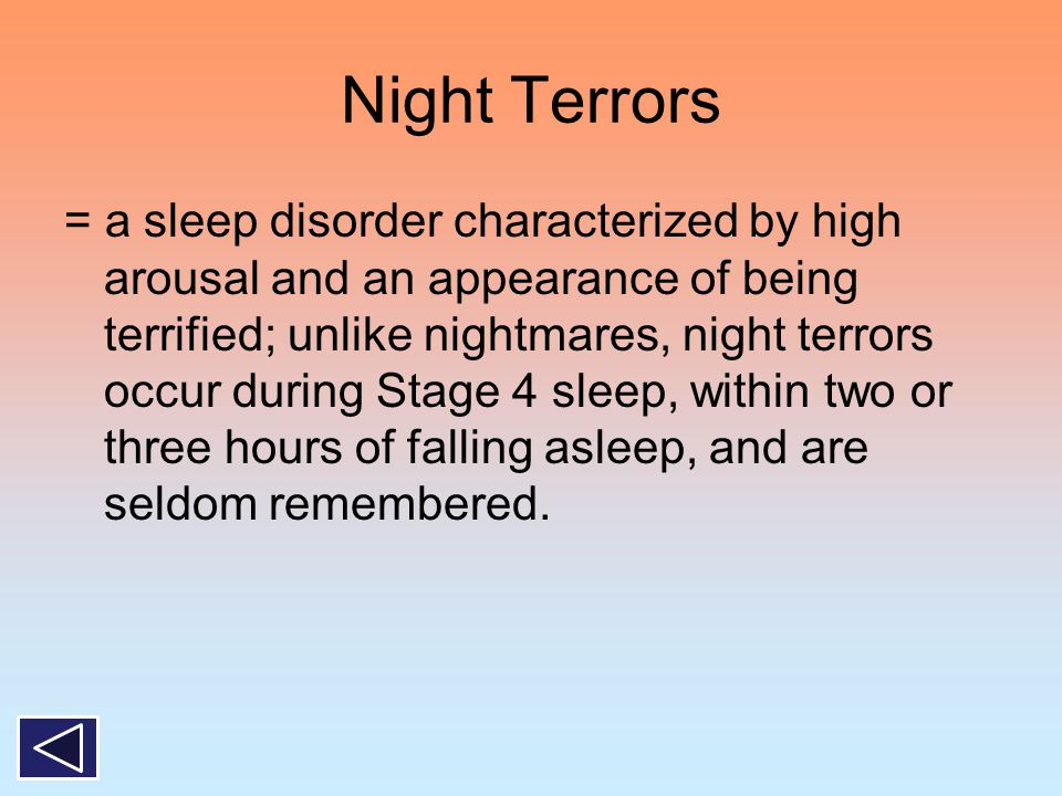 Night Terrors = a sleep disorder characterized by high arousal and an appearance of being terrified; unlike nightmares, night terrors occur during Sta