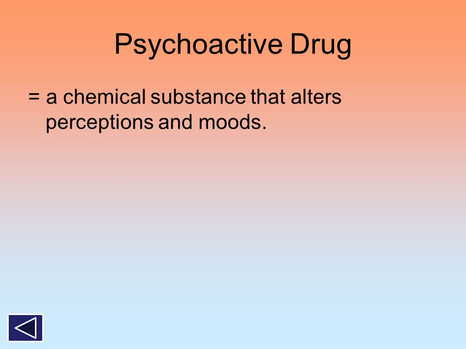 Psychoactive Drug = a chemical substance that alters perceptions and moods.