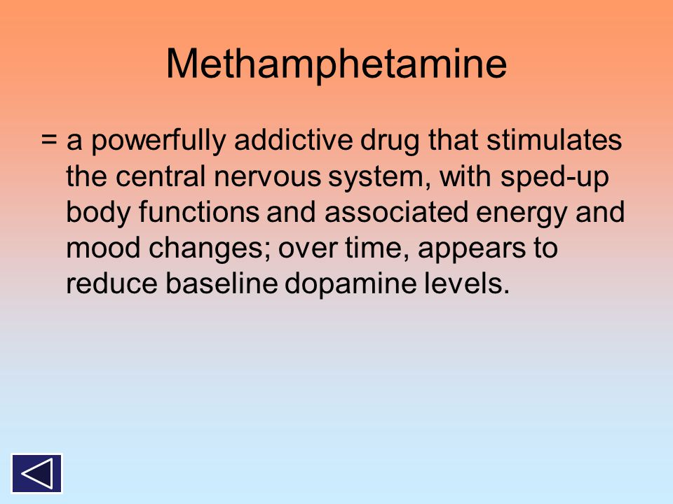 Methamphetamine = a powerfully addictive drug that stimulates the central nervous system, with sped-up body functions and associated energy and mood c