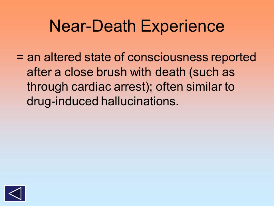 Near-Death Experience = an altered state of consciousness reported after a close brush with death (such as through cardiac arrest); often similar to d
