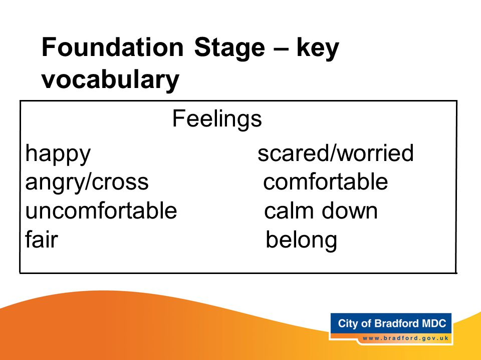 Foundation Stage – key vocabulary Feelings happy scared/worried angry/cross comfortable uncomfortable calm down fair belong
