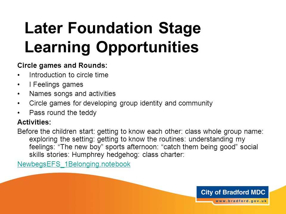 Later Foundation Stage Learning Opportunities Circle games and Rounds: Introduction to circle time I Feelings games Names songs and activities Circle games for developing group identity and community Pass round the teddy Activities: Before the children start: getting to know each other: class whole group name: exploring the setting: getting to know the routines: understanding my feelings: The new boy sports afternoon: catch them being good social skills stories: Humphrey hedgehog: class charter: NewbegsEFS_1Belonging.notebook