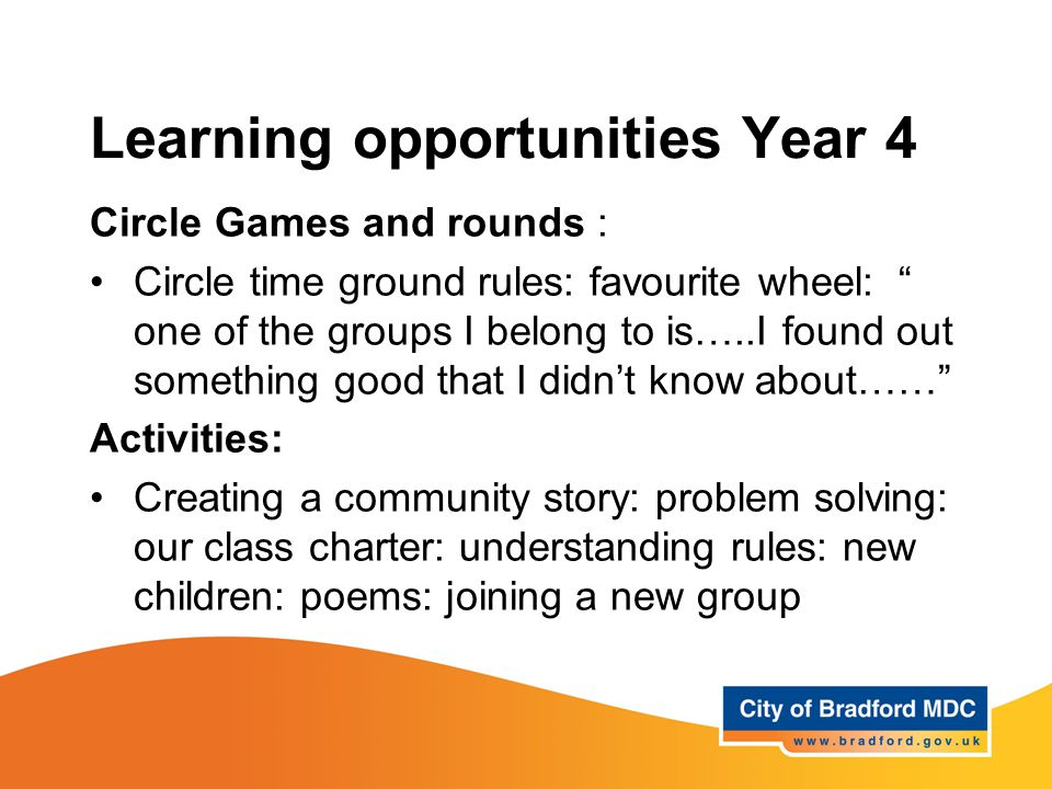 Learning opportunities Year 4 Circle Games and rounds : Circle time ground rules: favourite wheel: one of the groups I belong to is…..I found out something good that I didn't know about…… Activities: Creating a community story: problem solving: our class charter: understanding rules: new children: poems: joining a new group