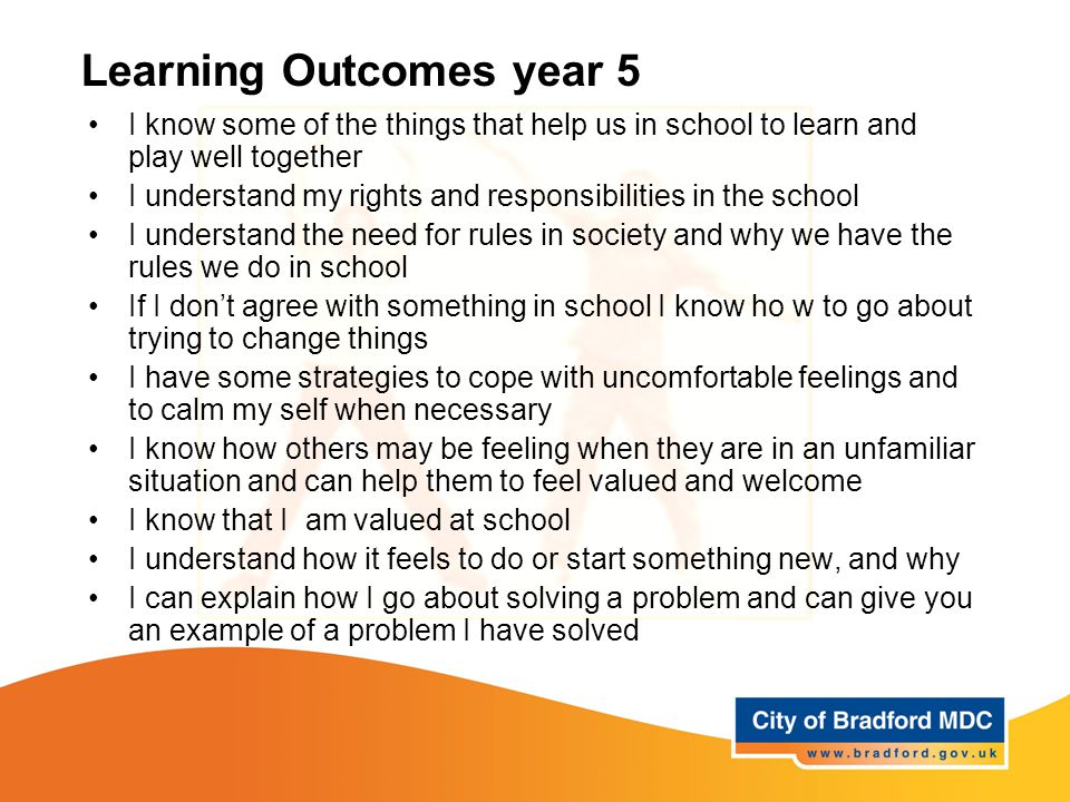 Learning Outcomes year 5 I know some of the things that help us in school to learn and play well together I understand my rights and responsibilities in the school I understand the need for rules in society and why we have the rules we do in school If I don't agree with something in school I know ho w to go about trying to change things I have some strategies to cope with uncomfortable feelings and to calm my self when necessary I know how others may be feeling when they are in an unfamiliar situation and can help them to feel valued and welcome I know that I am valued at school I understand how it feels to do or start something new, and why I can explain how I go about solving a problem and can give you an example of a problem I have solved