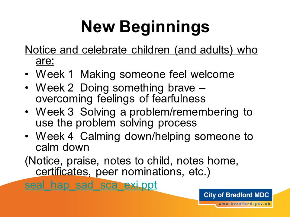 New Beginnings Notice and celebrate children (and adults) who are: Week 1 Making someone feel welcome Week 2 Doing something brave – overcoming feelings of fearfulness Week 3 Solving a problem/remembering to use the problem solving process Week 4 Calming down/helping someone to calm down (Notice, praise, notes to child, notes home, certificates, peer nominations, etc.) seal_hap_sad_sca_exi.ppt