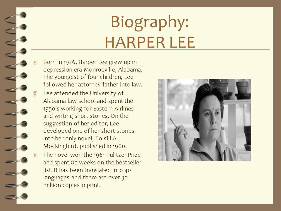 Biography: HARPER LEE 4 Born in 1926, Harper Lee grew up in depression-era Monroeville, Alabama. The youngest of four children, Lee followed her attor