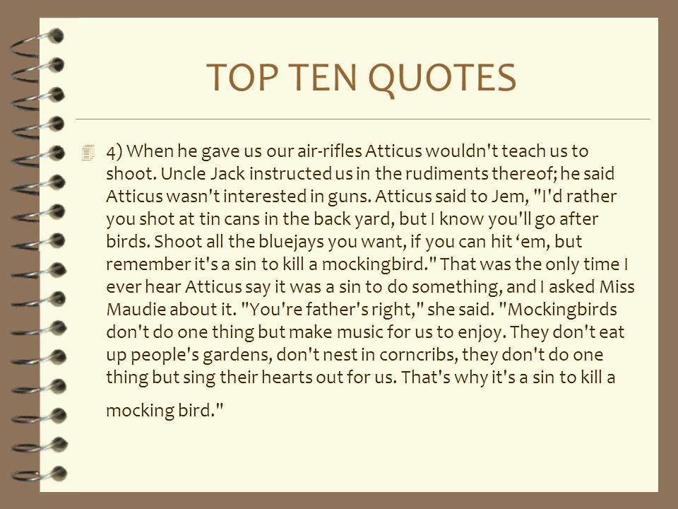 TOP TEN QUOTES 4 4) When he gave us our air-rifles Atticus wouldn't teach us to shoot. Uncle Jack instructed us in the rudiments thereof; he said Atti