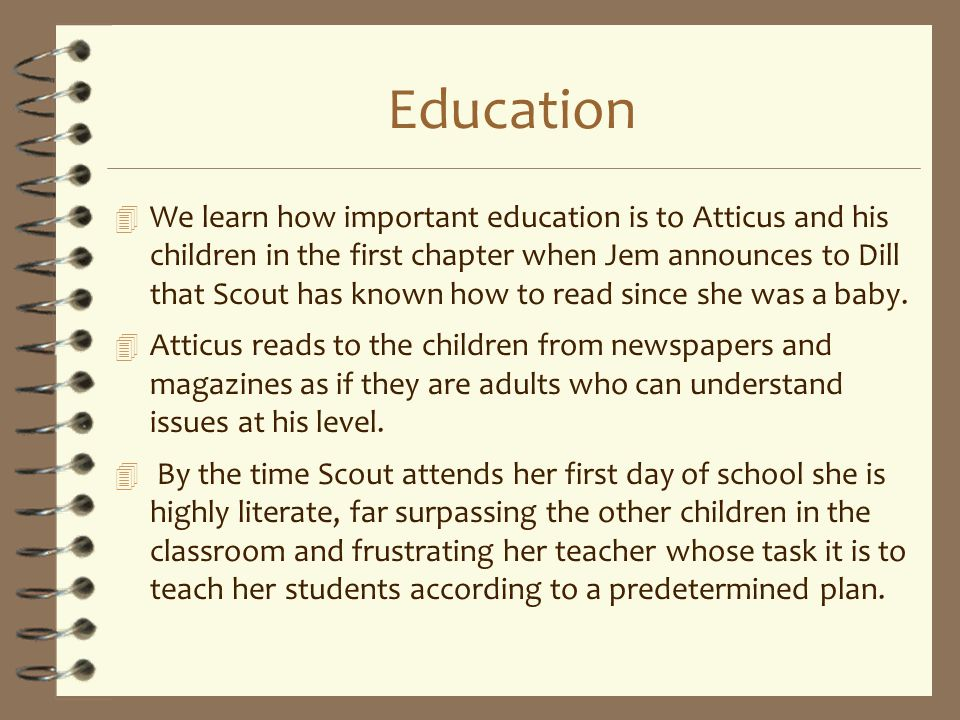 Education 4 We learn how important education is to Atticus and his children in the first chapter when Jem announces to Dill that Scout has known how t