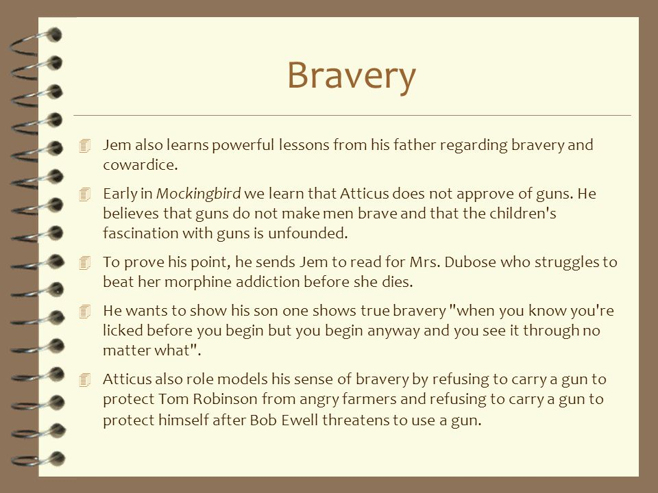 Bravery 4 Jem also learns powerful lessons from his father regarding bravery and cowardice. 4 Early in Mockingbird we learn that Atticus does not appr