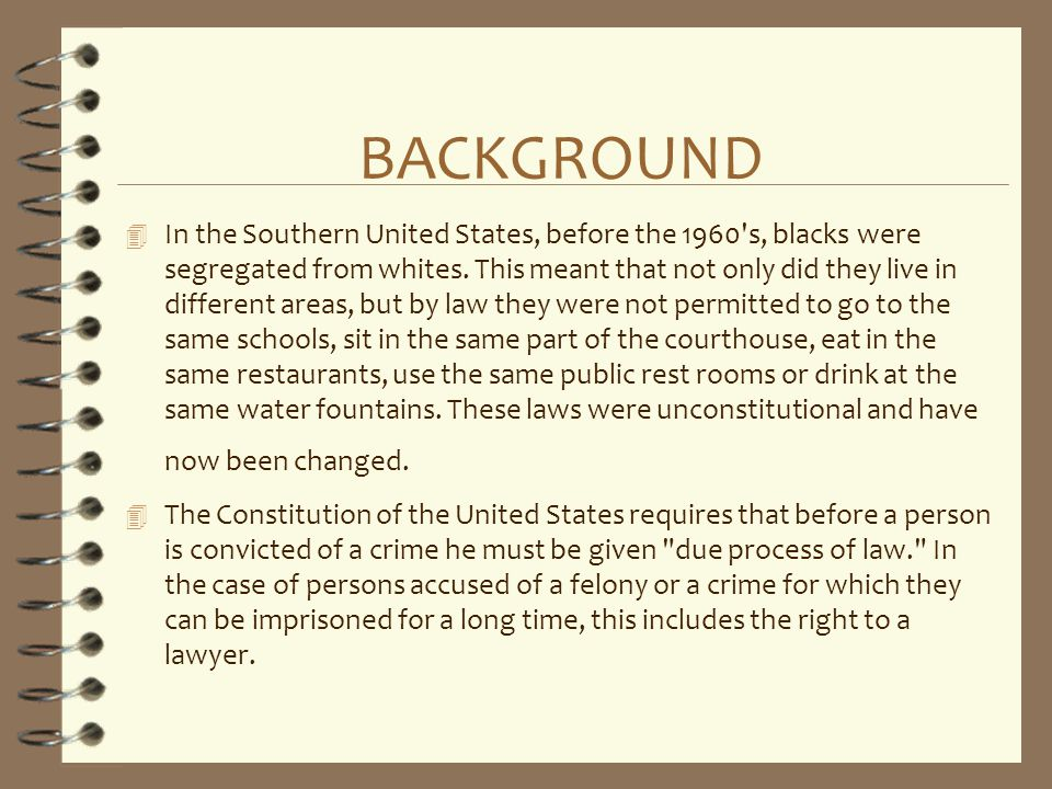 BACKGROUND 4 In the Southern United States, before the 1960's, blacks were segregated from whites. This meant that not only did they live in different
