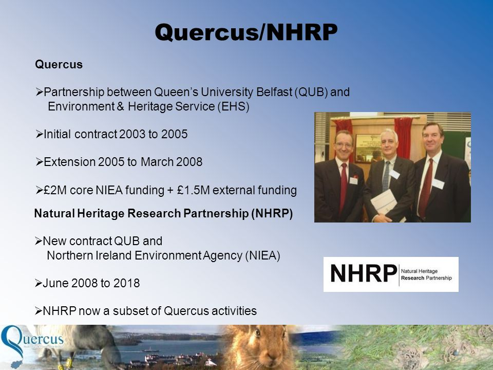 Quercus/NHRP Quercus  Partnership between Queen's University Belfast (QUB) and Environment & Heritage Service (EHS)  Initial contract 2003 to 2005  Extension 2005 to March 2008  £2M core NIEA funding + £1.5M external funding Natural Heritage Research Partnership (NHRP)  New contract QUB and Northern Ireland Environment Agency (NIEA)  June 2008 to 2018  NHRP now a subset of Quercus activities