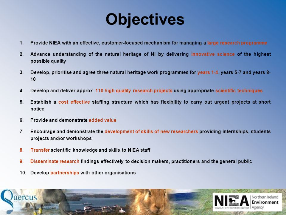 Objectives 1.Provide NIEA with an effective, customer-focused mechanism for managing a large research programme 2.Advance understanding of the natural heritage of NI by delivering innovative science of the highest possible quality 3.Develop, prioritise and agree three natural heritage work programmes for years 1-4, years 5-7 and years 8- 10 4.Develop and deliver approx.