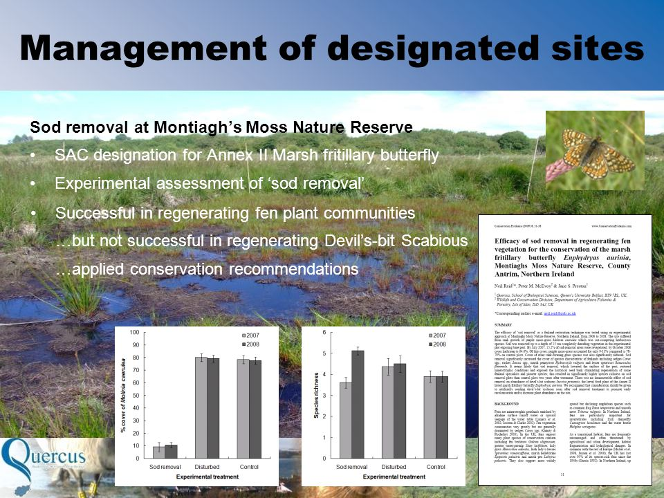Management of designated sites Sod removal at Montiagh's Moss Nature Reserve SAC designation for Annex II Marsh fritillary butterfly Experimental assessment of 'sod removal' Successful in regenerating fen plant communities …but not successful in regenerating Devil's-bit Scabious …applied conservation recommendations