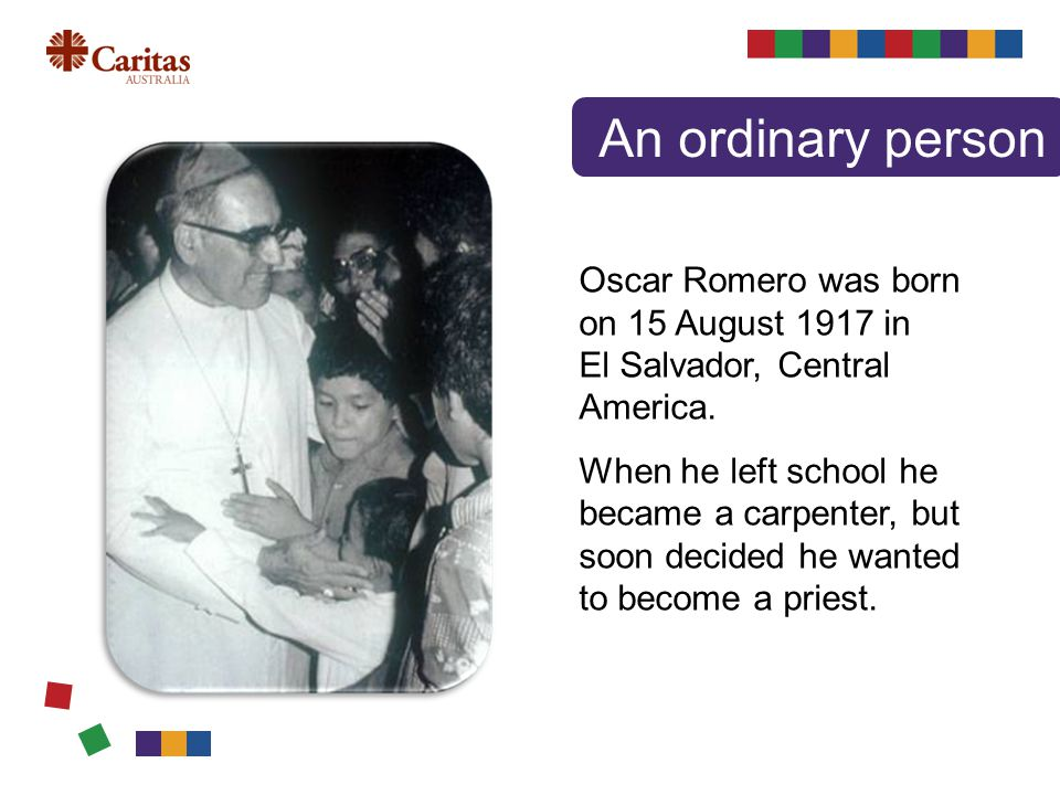 Oscar Romero was born on 15 August 1917 in El Salvador, Central America.
