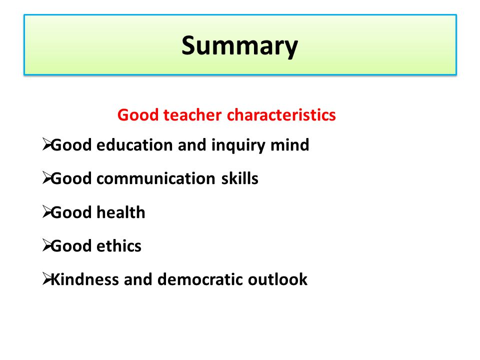 Summary Good teacher characteristics  Good education and inquiry mind  Good communication skills  Good health  Good ethics  Kindness and democrat