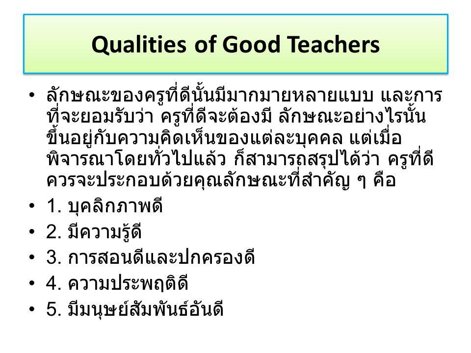 ลักษณะของครูที่ดีนั้นมีมากมายหลายแบบ และการ ที่จะยอมรับว่า ครูที่ดีจะต้องมี ลักษณะอย่างไรนั้น ขึ้นอยู่กับความคิดเห็นของแต่ละบุคคล แต่เมื่อ พิจารณาโดยทั่วไปแล้ว ก็สามารถสรุปได้ว่า ครูที่ดี ควรจะประกอบด้วยคุณลักษณะที่สำคัญ ๆ คือ 1.