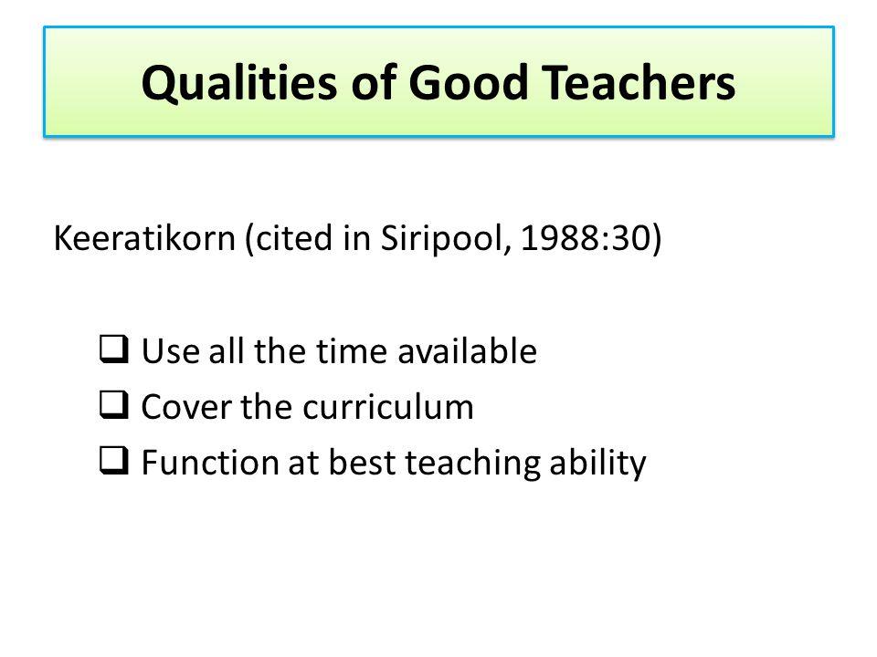 Qualities of Good Teachers Sornsiri (1992;3-4) Good personality Good classroom management Good relationship with students Good teaching Good attitude to teaching Good relationship with parents