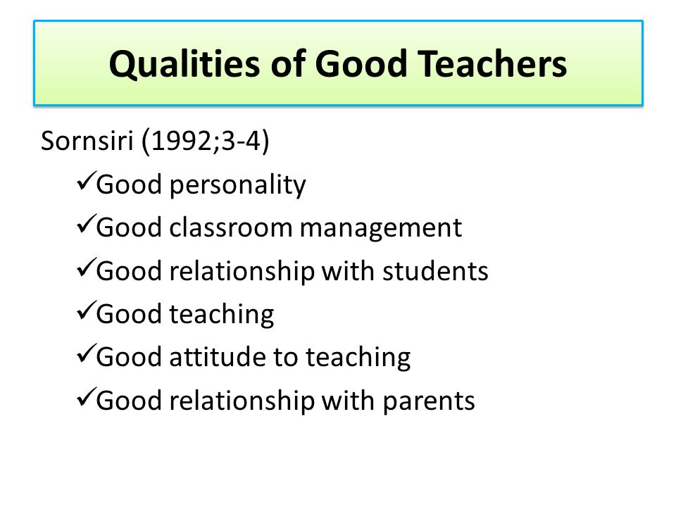 Hessong and Weeks (1987: 457-463) Being Knowledgeable Being Humorous Being Flexible Being Inspired by teaching Being Honest Being Clear and Concise Being Open Being Patient Being a Role Model Being Able to Relate Theory to Practice Being Self-Confident Being Diversified Being Well Groomed and Having Good Personal Hygiene Qualities of Good Teachers