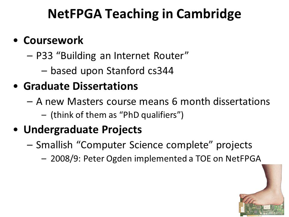 NetFPGA Teaching in Cambridge Coursework –P33 Building an Internet Router –based upon Stanford cs344 Graduate Dissertations –A new Masters course means 6 month dissertations –(think of them as PhD qualifiers ) Undergraduate Projects –Smallish Computer Science complete projects –2008/9: Peter Ogden implemented a TOE on NetFPGA