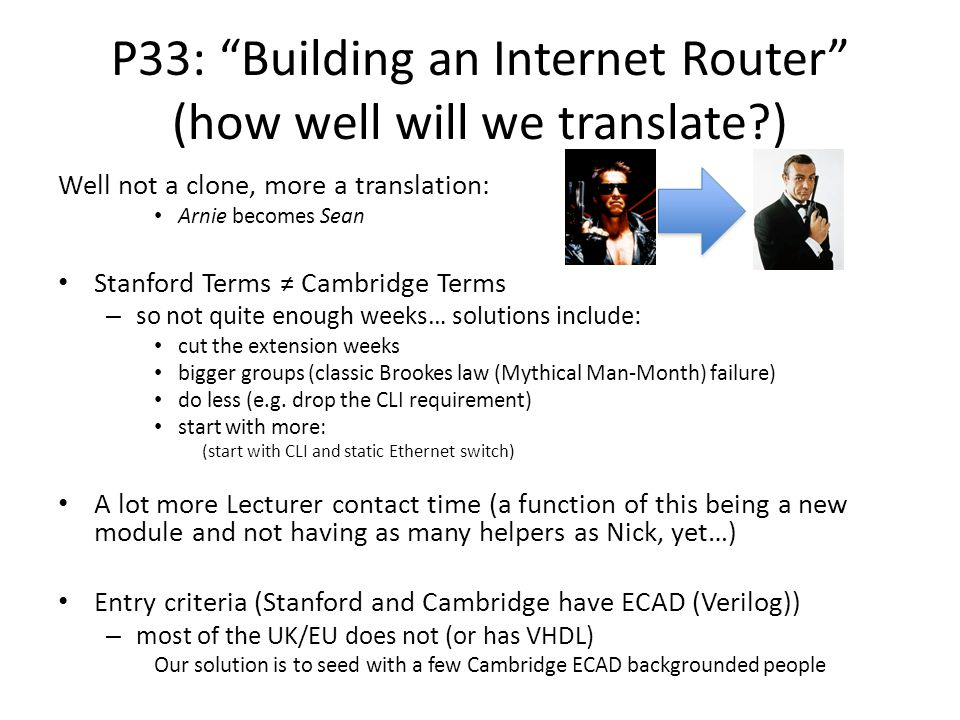 P33: Building an Internet Router (how well will we translate?) Well not a clone, more a translation: Arnie becomes Sean Stanford Terms ≠ Cambridge Terms – so not quite enough weeks… solutions include: cut the extension weeks bigger groups (classic Brookes law (Mythical Man-Month) failure) do less (e.g.