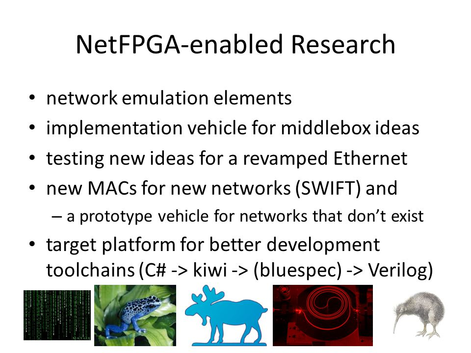 NetFPGA-enabled Research network emulation elements implementation vehicle for middlebox ideas testing new ideas for a revamped Ethernet new MACs for new networks (SWIFT) and – a prototype vehicle for networks that don't exist target platform for better development toolchains (C# -> kiwi -> (bluespec) -> Verilog)