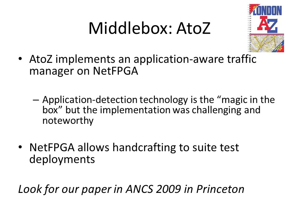 Middlebox: AtoZ AtoZ implements an application-aware traffic manager on NetFPGA – Application-detection technology is the magic in the box but the implementation was challenging and noteworthy NetFPGA allows handcrafting to suite test deployments Look for our paper in ANCS 2009 in Princeton