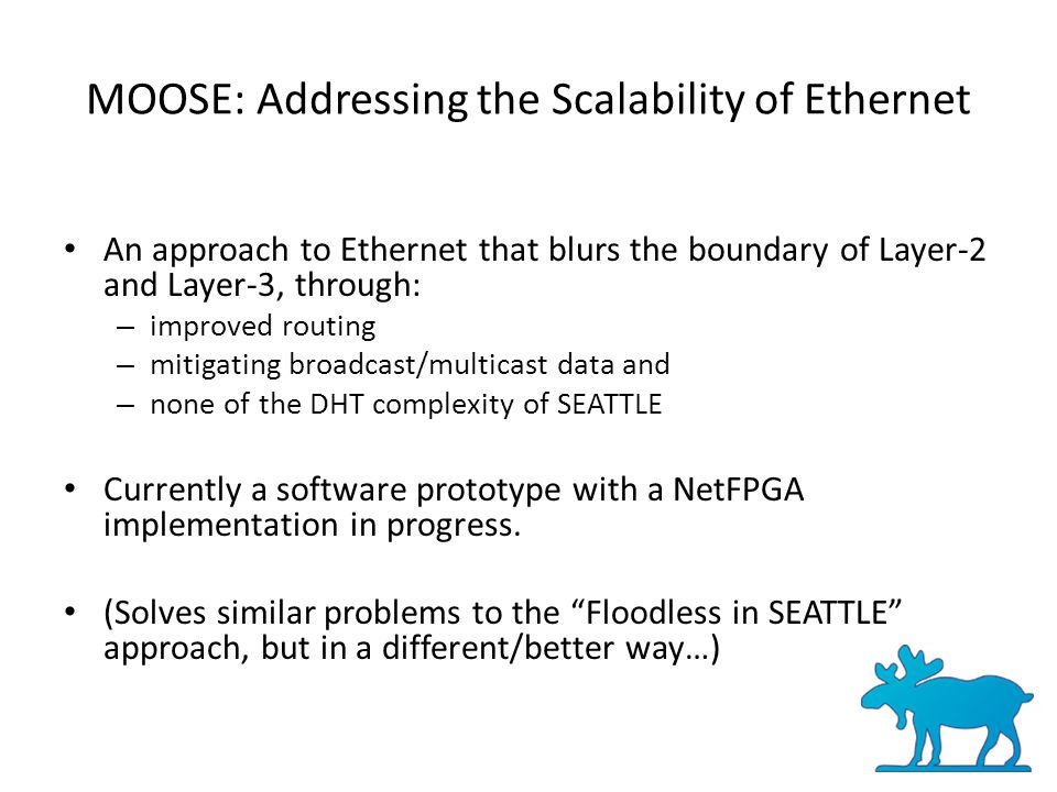 MOOSE: Addressing the Scalability of Ethernet An approach to Ethernet that blurs the boundary of Layer-2 and Layer-3, through: – improved routing – mitigating broadcast/multicast data and – none of the DHT complexity of SEATTLE Currently a software prototype with a NetFPGA implementation in progress.