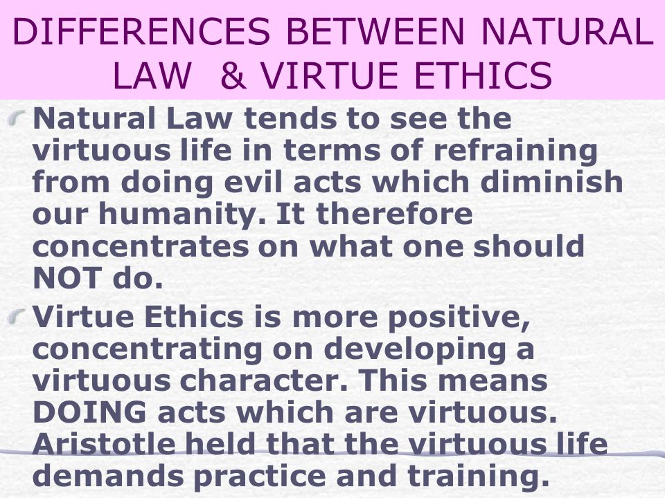 DIFFERENCES BETWEEN NATURAL LAW & VIRTUE ETHICS Natural Law tends to see the virtuous life in terms of refraining from doing evil acts which diminish our humanity.