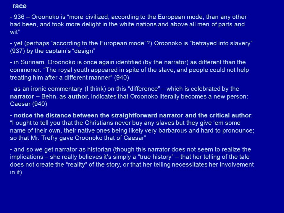 race - 936 – Oroonoko is more civilized, according to the European mode, than any other had been, and took more delight in the white nations and above all men of parts and wit - yet (perhaps according to the European mode ?) Oroonoko is betrayed into slavery (937) by the captain's design - in Surinam, Oroonoko is once again identified (by the narrator) as different than the commoner: The royal youth appeared in spite of the slave, and people could not help treating him after a different manner (940) - as an ironic commentary (I think) on this difference – which is celebrated by the narrator – Behn, as author, indicates that Oroonoko literally becomes a new person: Caesar (940) - notice the distance between the straightforward narrator and the critical author: I ought to tell you that the Christians never buy any slaves but they give 'em some name of their own, their native ones being likely very barbarous and hard to pronounce; so that Mr.