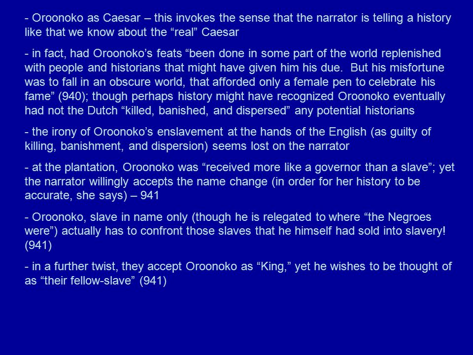 - Oroonoko as Caesar – this invokes the sense that the narrator is telling a history like that we know about the real Caesar - in fact, had Oroonoko's feats been done in some part of the world replenished with people and historians that might have given him his due.