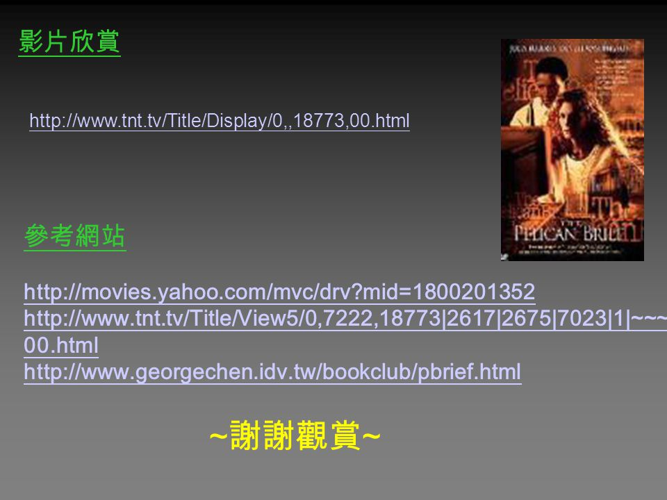 影片欣賞 http://www.tnt.tv/Title/Display/0,,18773,00.html 參考網站 http://movies.yahoo.com/mvc/drv?mid=1800201352 http://www.tnt.tv/Title/View5/0,7222,18773|2617|2675|7023|1|~~~, 00.html http://www.georgechen.idv.tw/bookclub/pbrief.html ~ 謝謝觀賞 ~