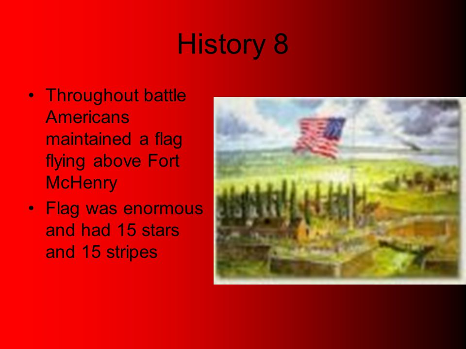History 8 Throughout battle Americans maintained a flag flying above Fort McHenry Flag was enormous and had 15 stars and 15 stripes