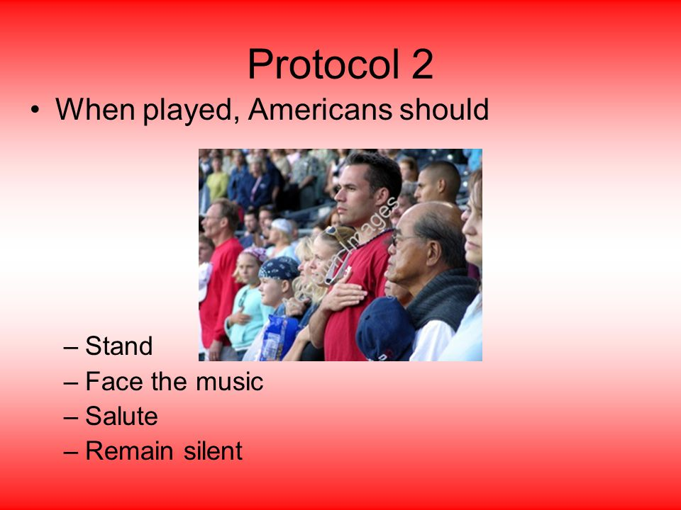 Protocol 2 When played, Americans should –Stand –Face the music –Salute –Remain silent