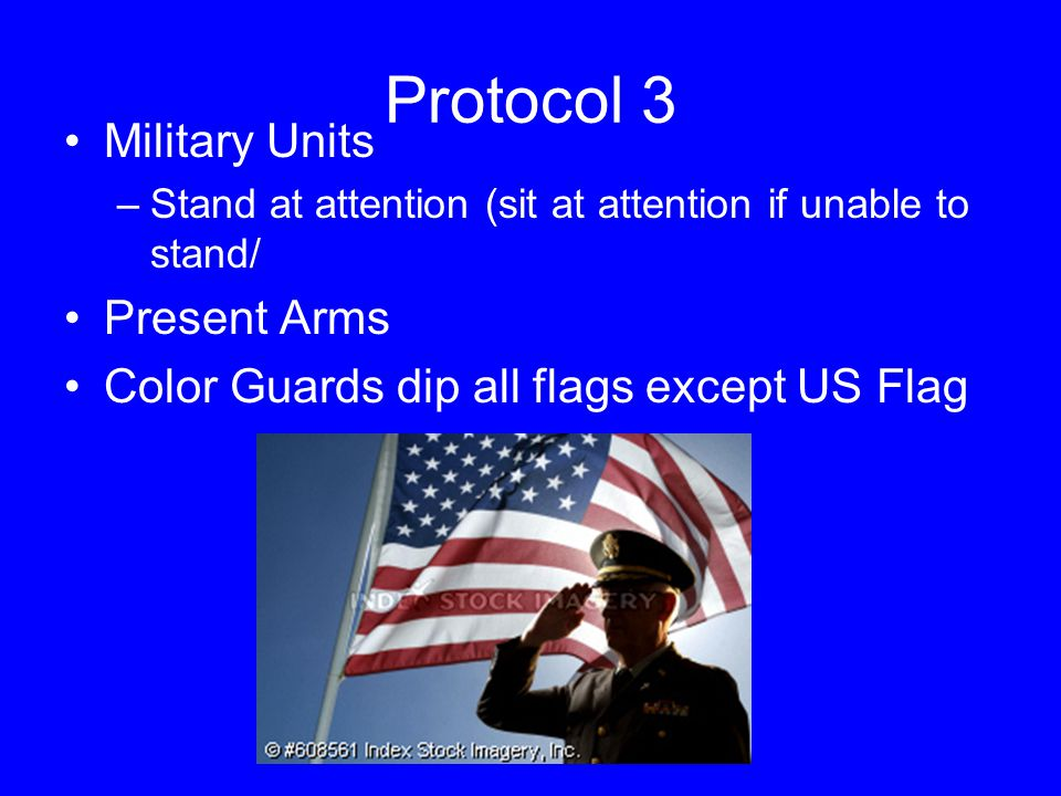 Protocol 3 Military Units –Stand at attention (sit at attention if unable to stand/ Present Arms Color Guards dip all flags except US Flag
