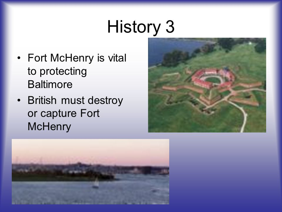 History 3 Fort McHenry is vital to protecting Baltimore British must destroy or capture Fort McHenry