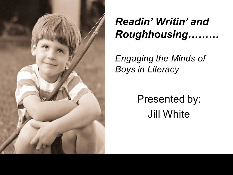 Readin' Writin' and Roughhousing……… Engaging the Minds of Boys in Literacy Presented by: Jill White
