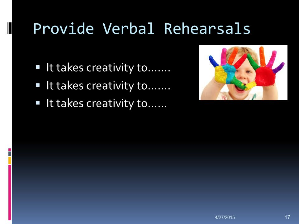 Provide Verbal Rehearsals  It takes creativity to…….  It takes creativity to…… 4/27/2015 17