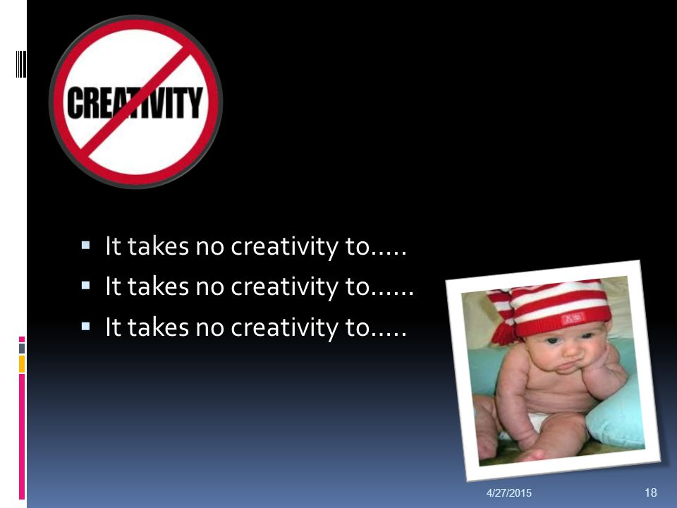  It takes no creativity to…..  It takes no creativity to……  It takes no creativity to….. 4/27/2015 18