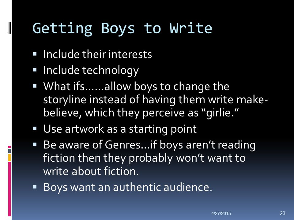 Getting Boys to Write  Include their interests  Include technology  What ifs……allow boys to change the storyline instead of having them write make-