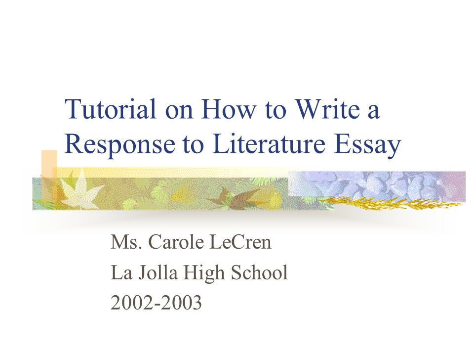 Tutorial on How to Write a Response to Literature Essay Ms. Carole LeCren La Jolla High School 2002-2003