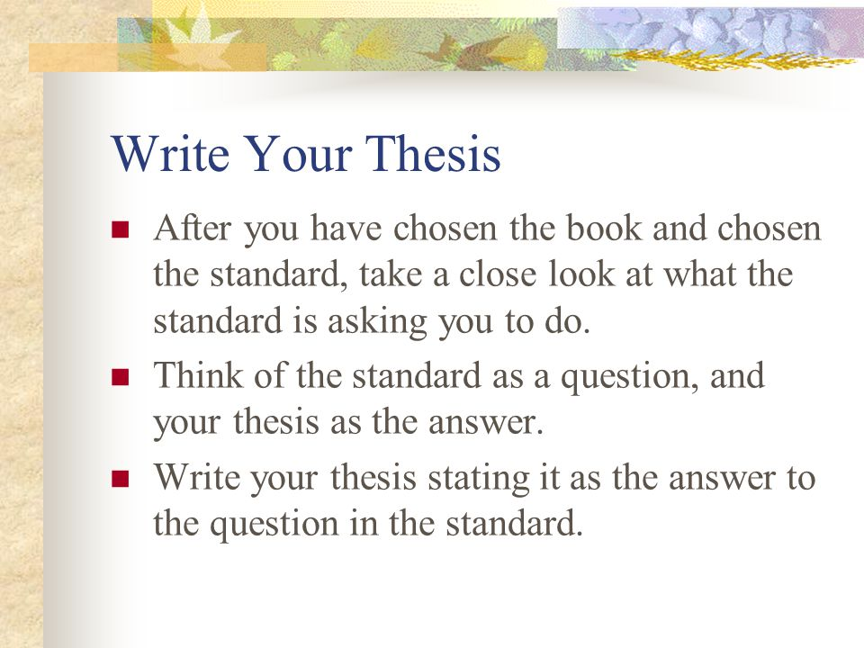 Write Your Thesis After you have chosen the book and chosen the standard, take a close look at what the standard is asking you to do. Think of the sta