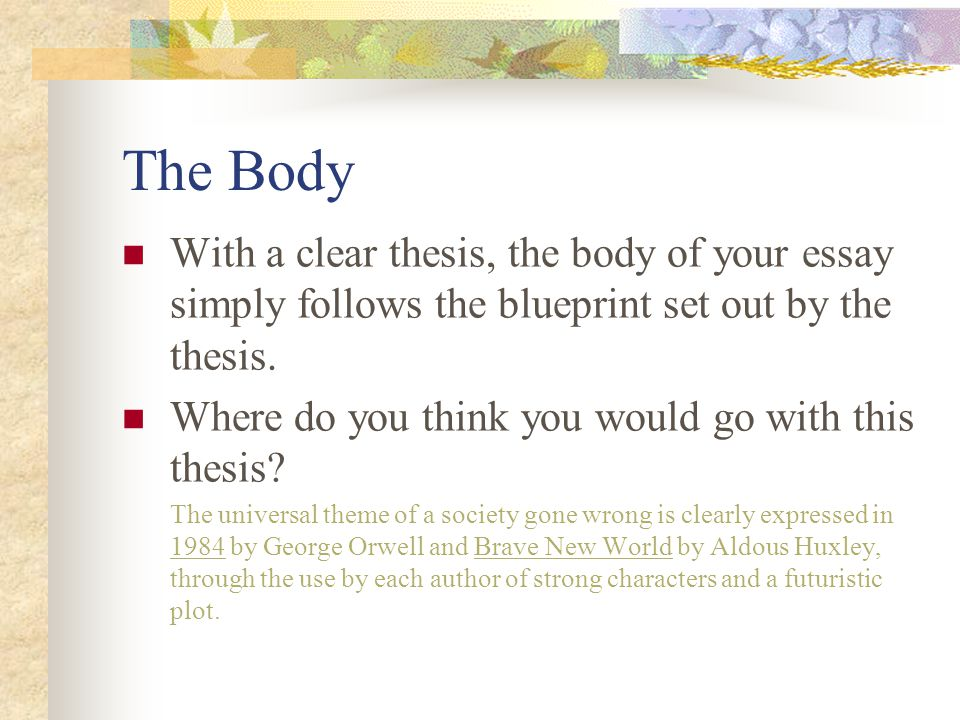 The Body With a clear thesis, the body of your essay simply follows the blueprint set out by the thesis. Where do you think you would go with this the